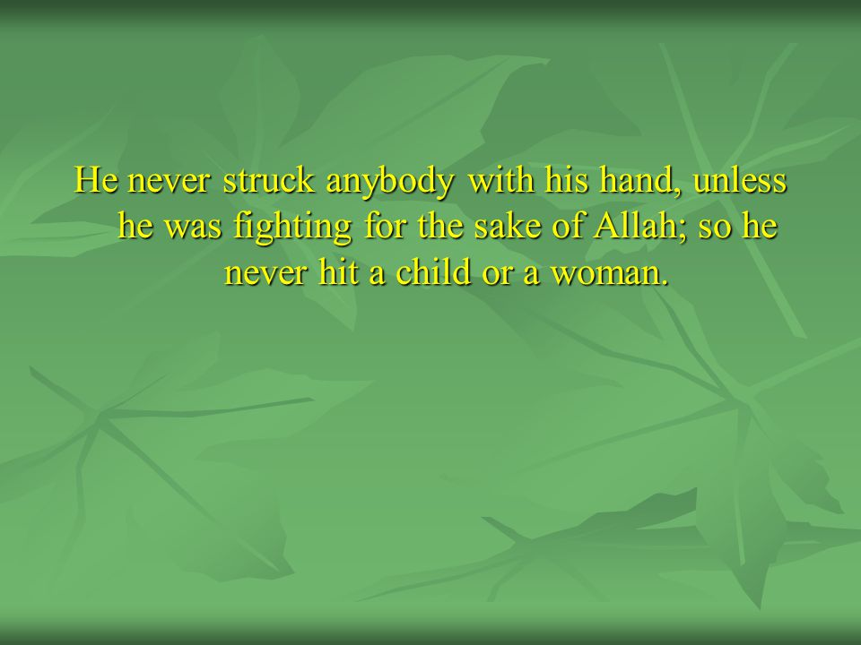 He never struck anybody with his hand, unless he was fighting for the sake of Allah; so he never hit a child or a woman.