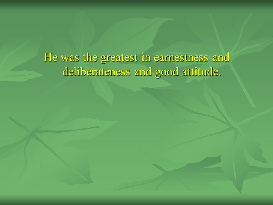 He was the greatest in earnestness and deliberateness and good attitude.