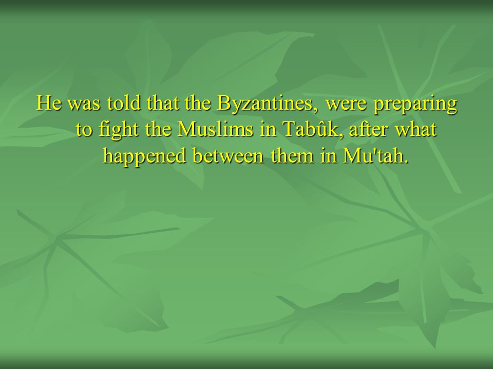 He was told that the Byzantines, were preparing to fight the Muslims in Tabûk, after what happened between them in Mu'tah.