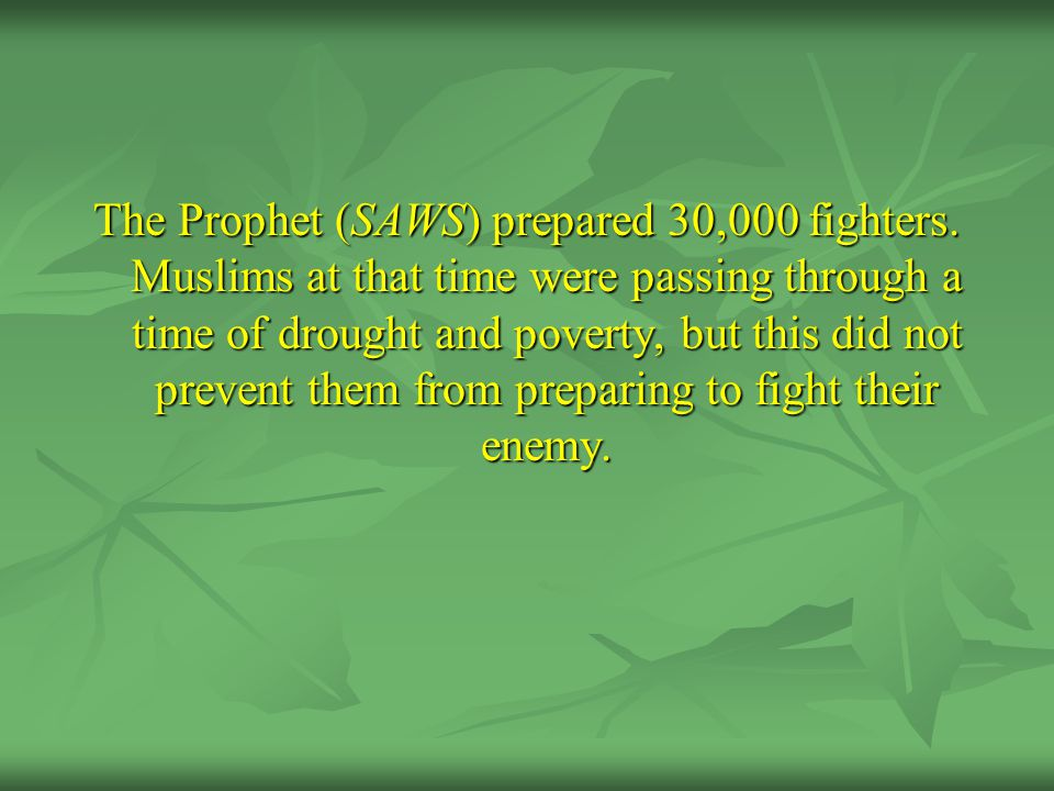 The Prophet (SAWS) prepared 30,000 fighters. Muslims at that time were passing through a time of drought and poverty, but this did not prevent them fr
