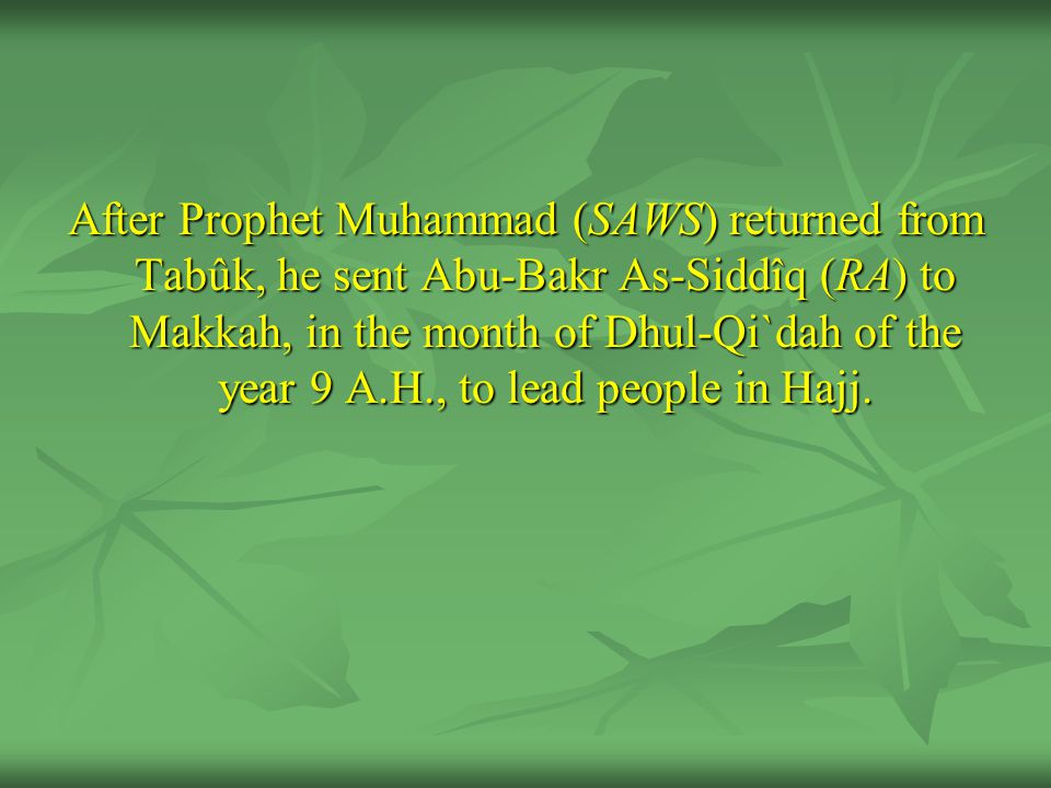 After Prophet Muhammad (SAWS) returned from Tabûk, he sent Abu-Bakr As-Siddîq (RA) to Makkah, in the month of Dhul-Qi`dah of the year 9 A.H., to lead