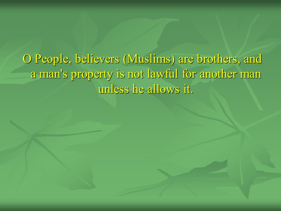 O People, believers (Muslims) are brothers, and a man's property is not lawful for another man unless he allows it. O People, believers (Muslims) are