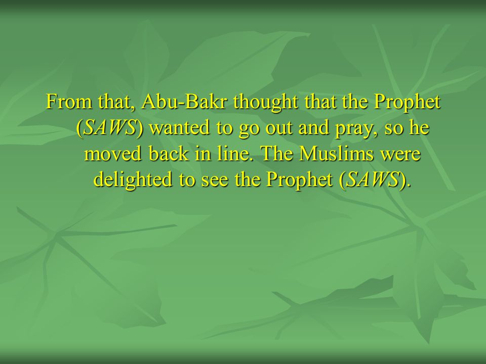 From that, Abu-Bakr thought that the Prophet (SAWS) wanted to go out and pray, so he moved back in line. The Muslims were delighted to see the Prophet