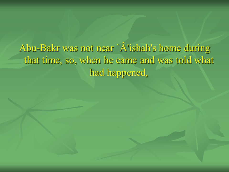 Abu-Bakr was not near `Â'ishah's home during that time, so, when he came and was told what had happened,