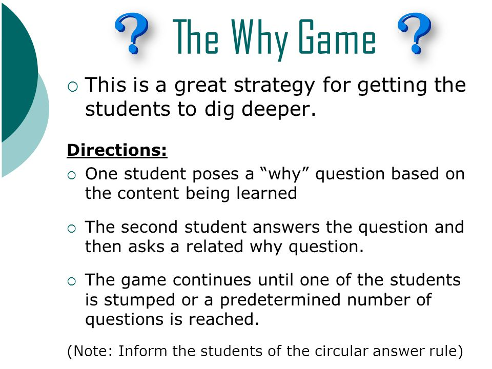 The Why Game  This is a great strategy for getting the students to dig deeper.