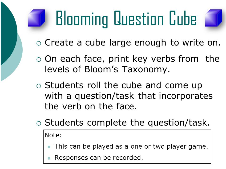 Blooming Question Cube  Create a cube large enough to write on.  On each face, print key verbs from the levels of Bloom's Taxonomy.  Students roll