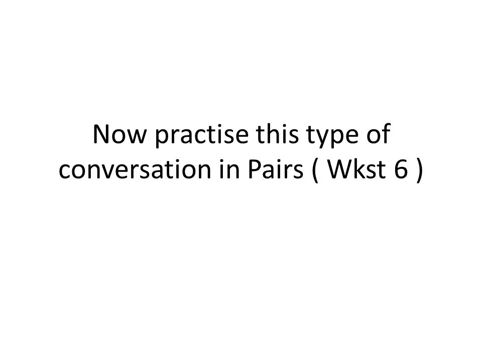 Now practise this type of conversation in Pairs ( Wkst 6 )