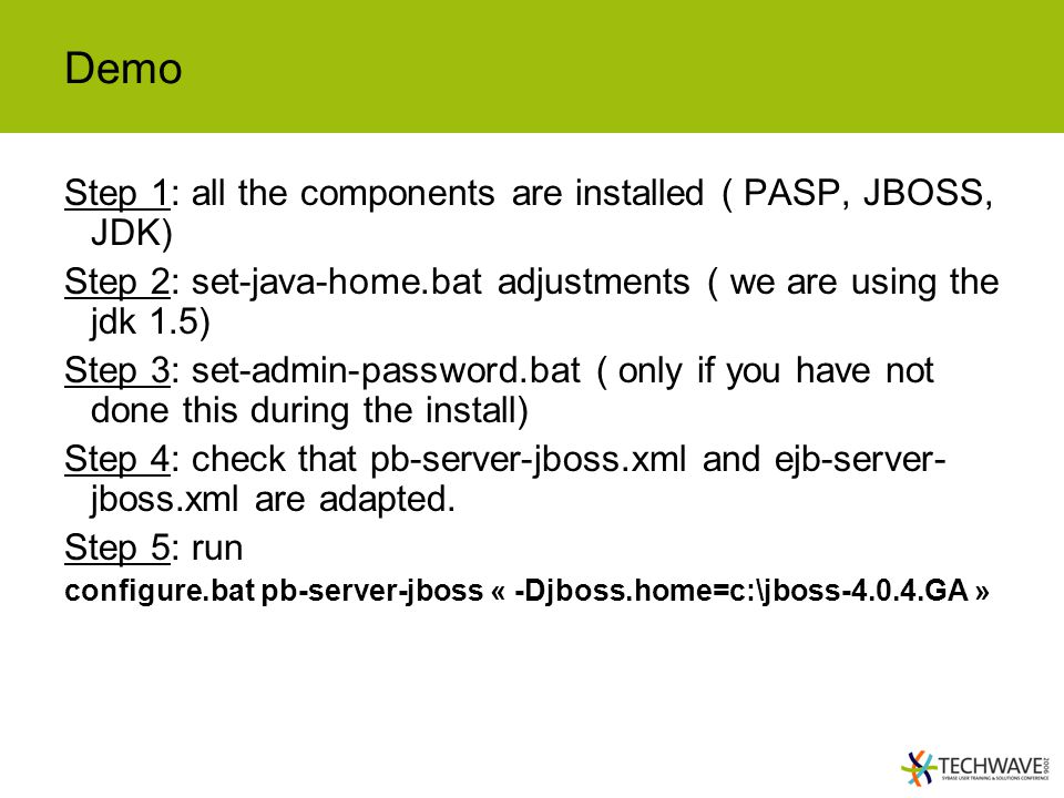 Demo Step 1: all the components are installed ( PASP, JBOSS, JDK) Step 2: set-java-home.bat adjustments ( we are using the jdk 1.5) Step 3: set-admin-password.bat ( only if you have not done this during the install) Step 4: check that pb-server-jboss.xml and ejb-server- jboss.xml are adapted.