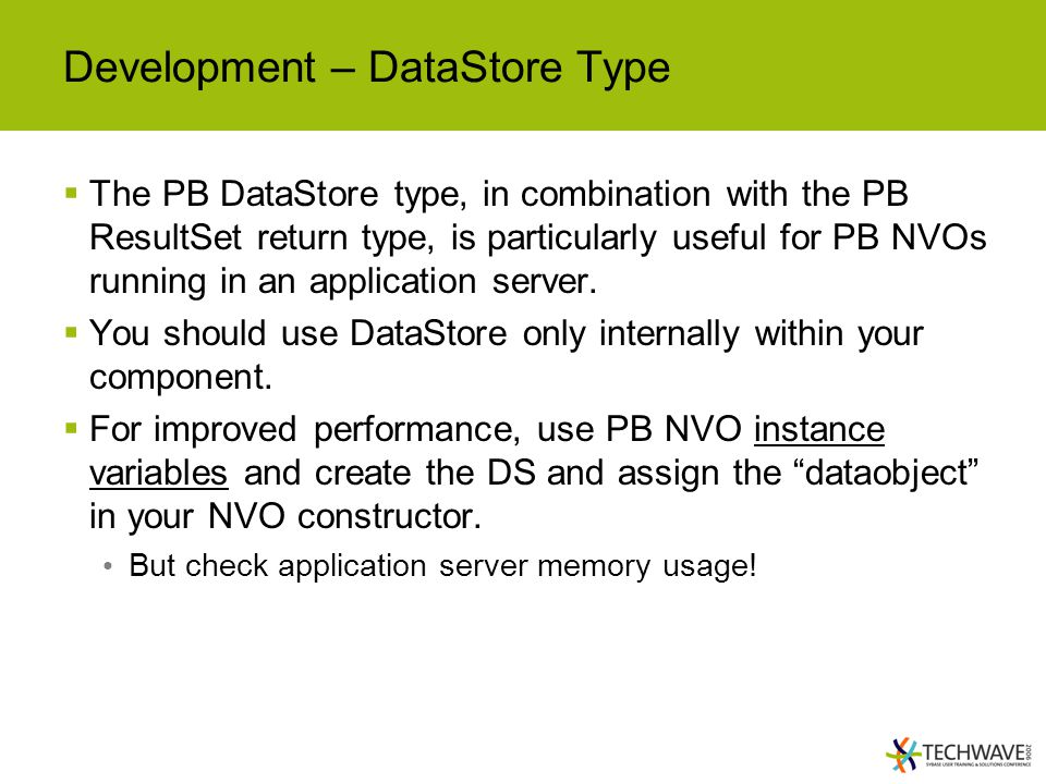 Development – DataStore Type  The PB DataStore type, in combination with the PB ResultSet return type, is particularly useful for PB NVOs running in an application server.