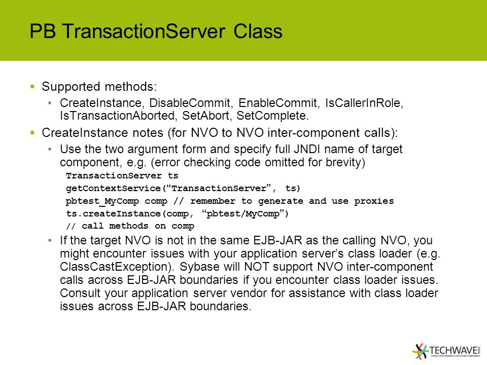 PB TransactionServer Class  Supported methods: CreateInstance, DisableCommit, EnableCommit, IsCallerInRole, IsTransactionAborted, SetAbort, SetComplete.