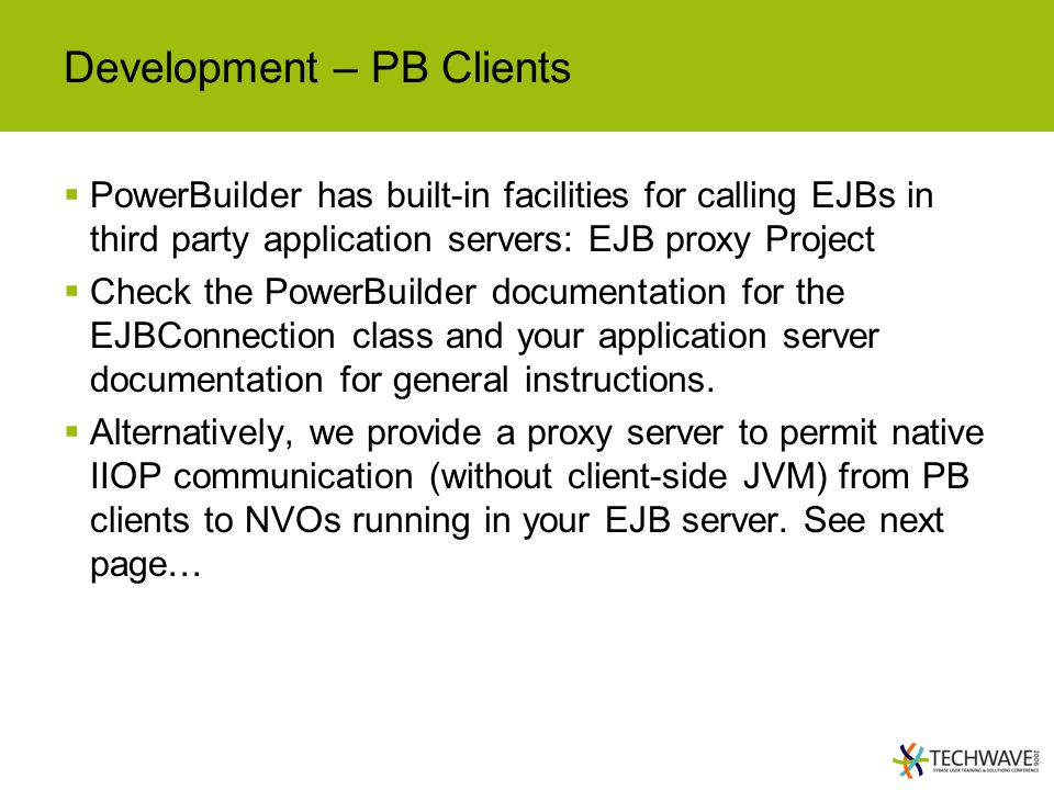 Development – PB Clients  PowerBuilder has built-in facilities for calling EJBs in third party application servers: EJB proxy Project  Check the PowerBuilder documentation for the EJBConnection class and your application server documentation for general instructions.