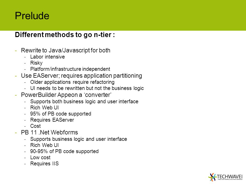 Prelude Different methods to go n-tier : -Rewrite to Java/Javascript for both -Labor intensive -Risky -Platform/infrastructure independent -Use EAServer; requires application partitioning -Older applications require refactoring -UI needs to be rewritten but not the business logic -PowerBuilder Appeon a 'converter' -Supports both business logic and user interface -Rich Web UI -95% of PB code supported -Requires EAServer -Cost -PB 11.Net Webforms -Supports business logic and user interface -Rich Web UI -90-95% of PB code supported -Low cost -Requires IIS