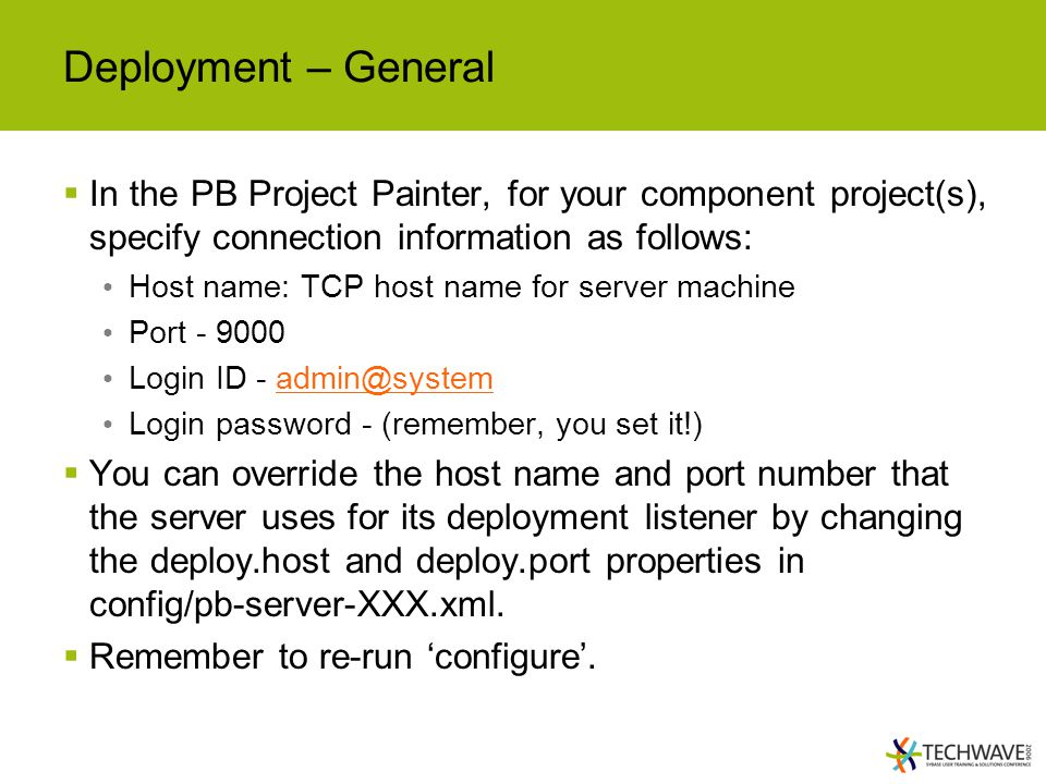 Deployment – General  In the PB Project Painter, for your component project(s), specify connection information as follows: Host name: TCP host name for server machine Port - 9000 Login ID - admin@systemadmin@system Login password - (remember, you set it!)  You can override the host name and port number that the server uses for its deployment listener by changing the deploy.host and deploy.port properties in config/pb-server-XXX.xml.