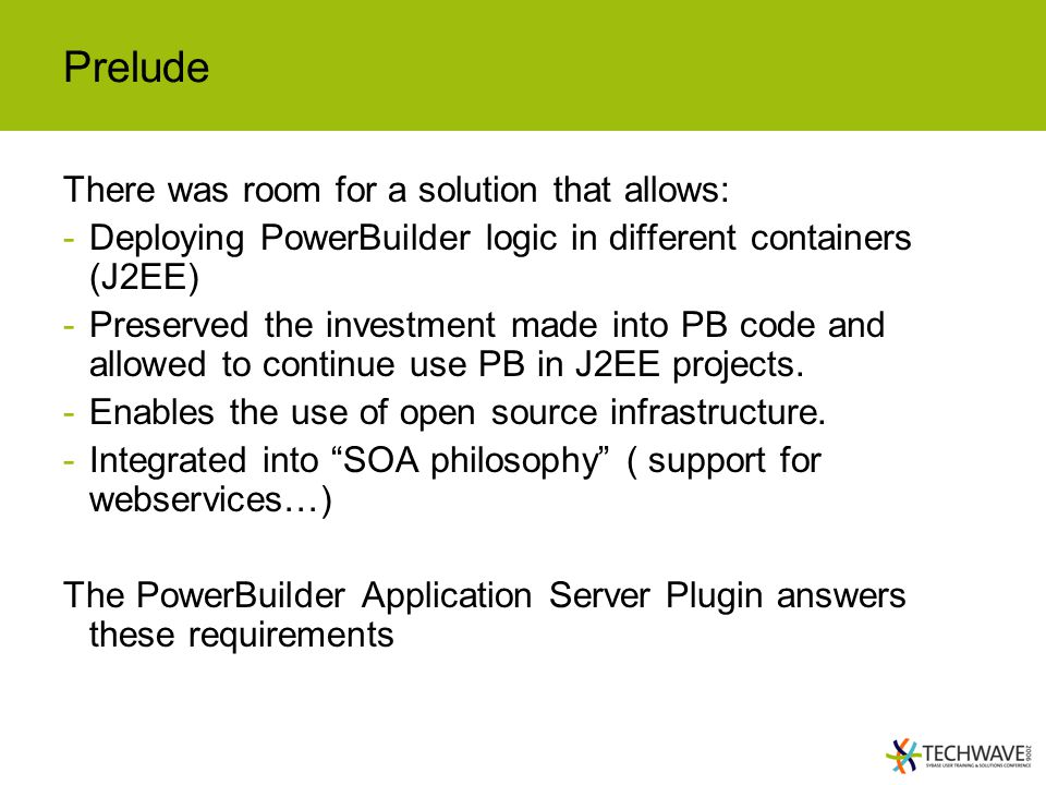 Prelude There was room for a solution that allows: -Deploying PowerBuilder logic in different containers (J2EE) -Preserved the investment made into PB code and allowed to continue use PB in J2EE projects.
