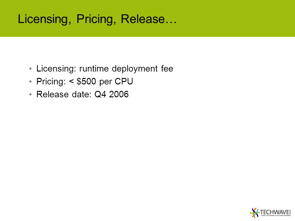 Licensing, Pricing, Release… Licensing: runtime deployment fee Pricing: < $500 per CPU Release date: Q4 2006