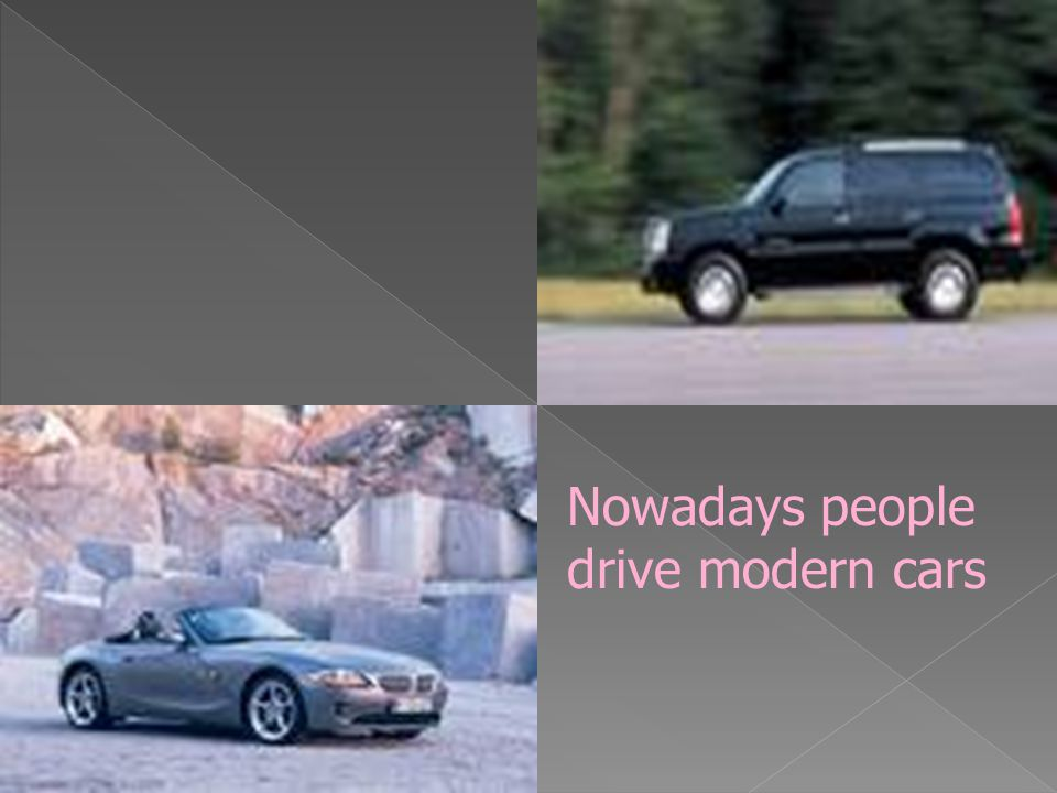 Nowadays people drive modern cars