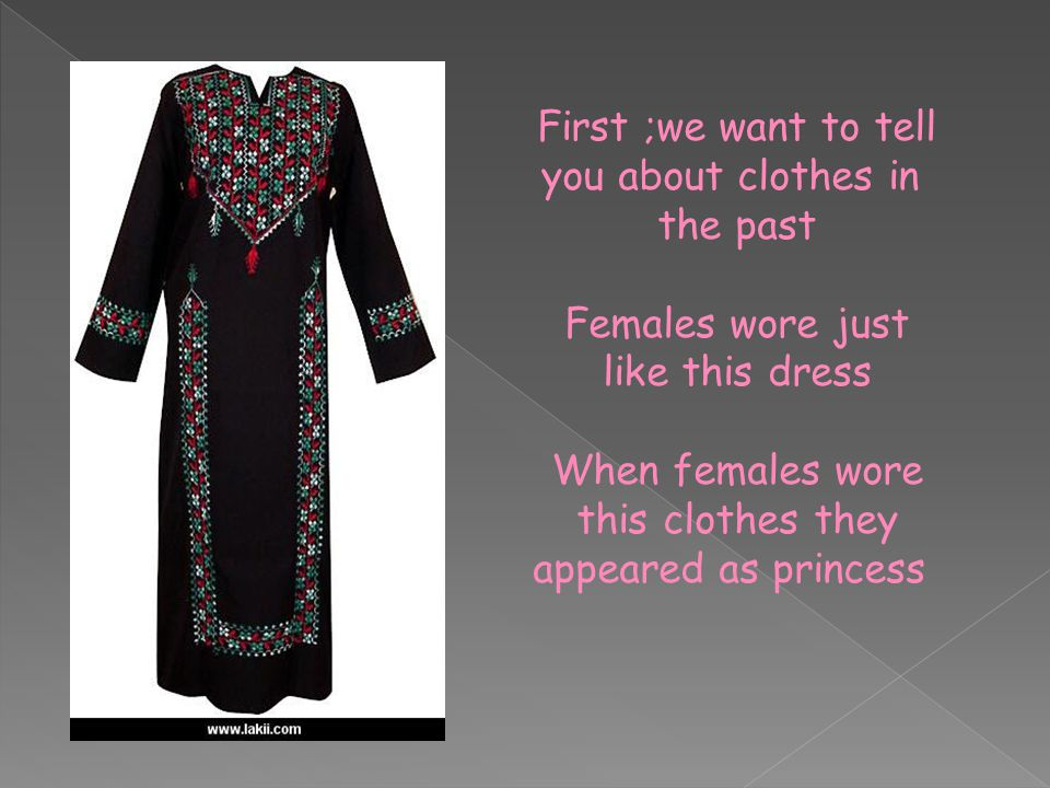 First ;we want to tell you about clothes in the past Females wore just like this dress When females wore this clothes they appeared as princess