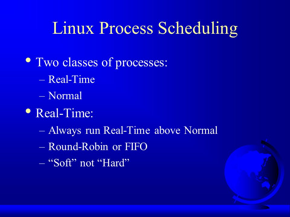 Linux Process Scheduling Two classes of processes: –Real-Time –Normal Real-Time: –Always run Real-Time above Normal –Round-Robin or FIFO – Soft not Hard