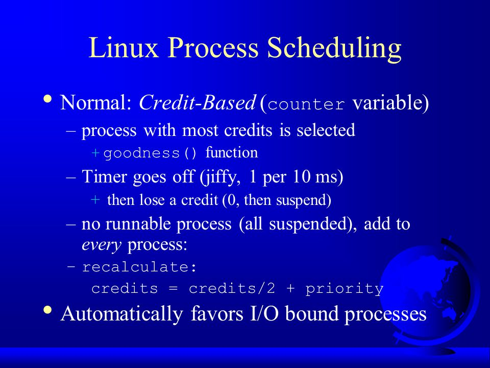Linux Process Scheduling Normal: Credit-Based ( counter variable) –process with most credits is selected +goodness() function –Timer goes off (jiffy, 1 per 10 ms) + then lose a credit (0, then suspend) –no runnable process (all suspended), add to every process: –recalculate: credits = credits/2 + priority Automatically favors I/O bound processes
