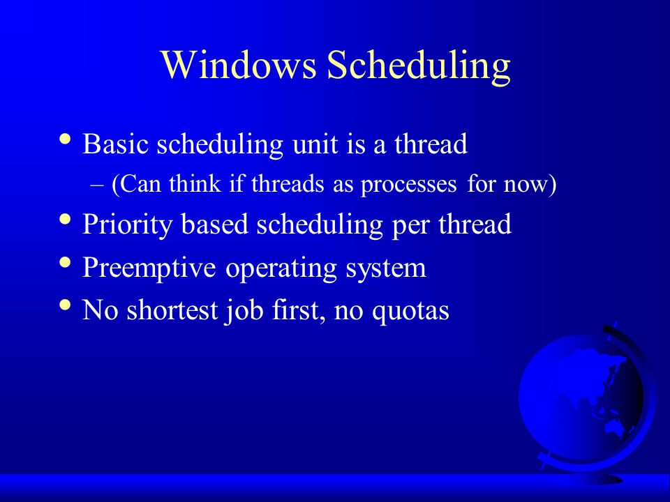 Windows Scheduling Basic scheduling unit is a thread –(Can think if threads as processes for now) Priority based scheduling per thread Preemptive operating system No shortest job first, no quotas