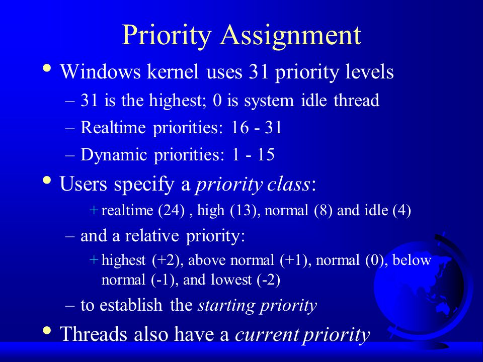 Priority Assignment Windows kernel uses 31 priority levels –31 is the highest; 0 is system idle thread –Realtime priorities: 16 - 31 –Dynamic priorities: 1 - 15 Users specify a priority class: +realtime (24), high (13), normal (8) and idle (4) –and a relative priority: +highest (+2), above normal (+1), normal (0), below normal (-1), and lowest (-2) –to establish the starting priority Threads also have a current priority
