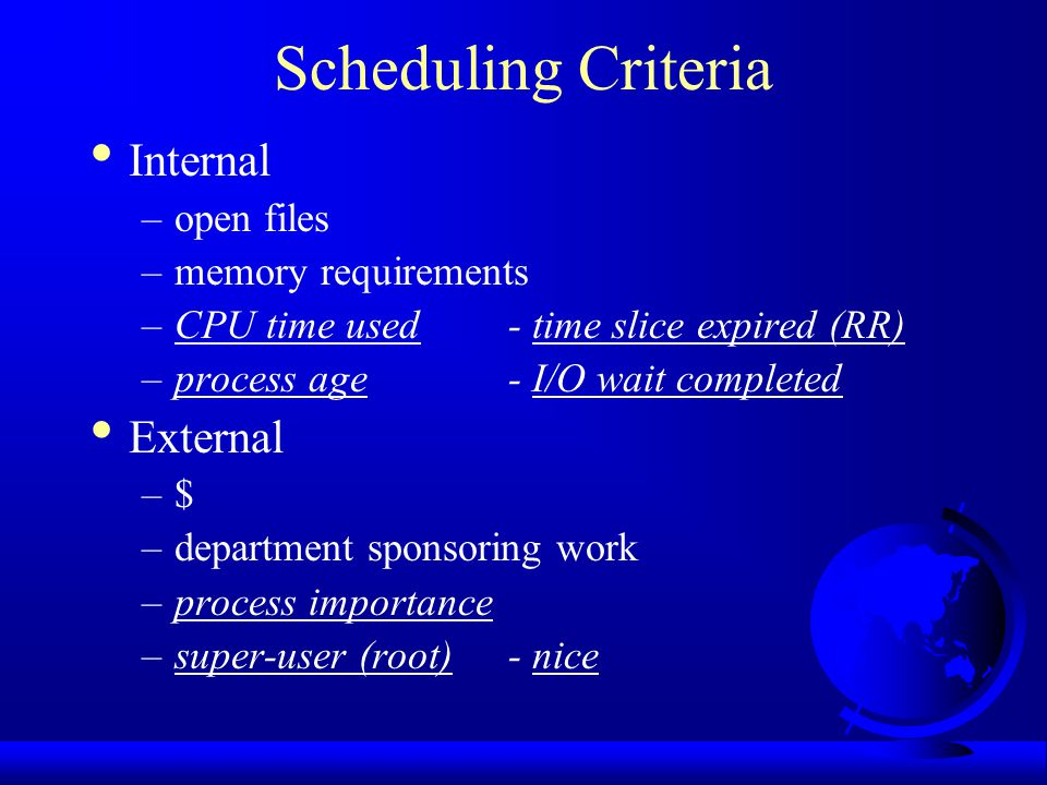 Scheduling Criteria Internal –open files –memory requirements –CPU time used- time slice expired (RR) –process age- I/O wait completed External –$ –department sponsoring work –process importance –super-user (root)- nice