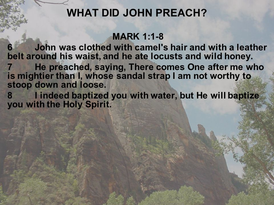 WHAT DID JOHN PREACH? MARK 1:1-8 6John was clothed with camel's hair and with a leather belt around his waist, and he ate locusts and wild honey. 7He