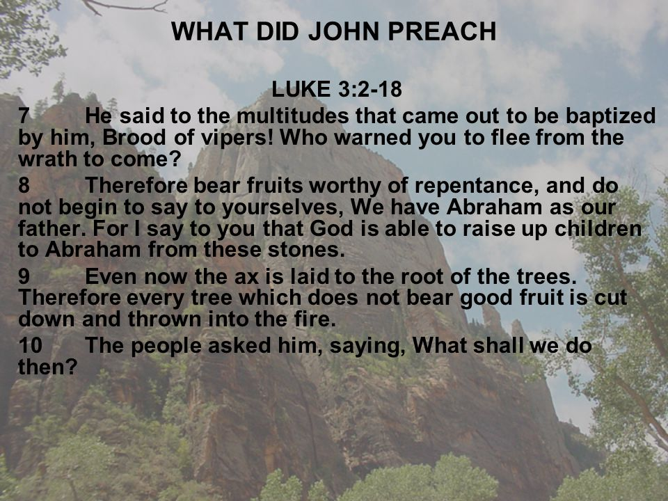 WHAT DID JOHN PREACH LUKE 3:2-18 7He said to the multitudes that came out to be baptized by him, Brood of vipers.