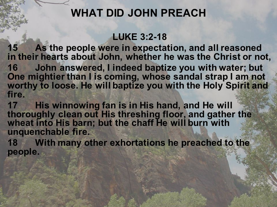 WHAT DID JOHN PREACH LUKE 3:2-18 15As the people were in expectation, and all reasoned in their hearts about John, whether he was the Christ or not, 16John answered, I indeed baptize you with water; but One mightier than I is coming, whose sandal strap I am not worthy to loose.