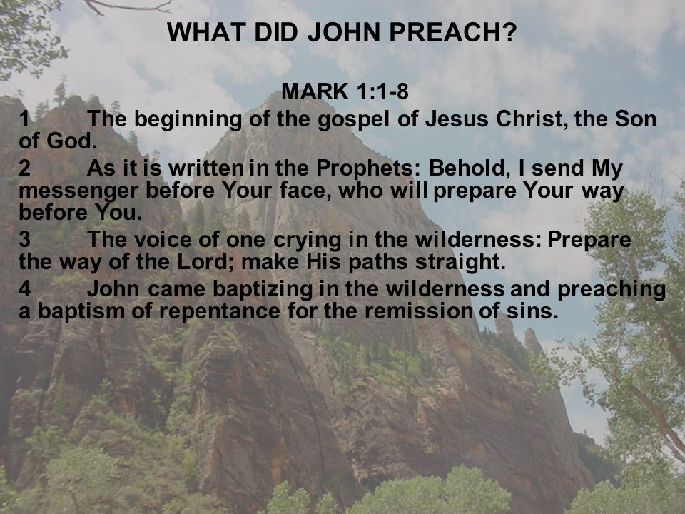WHAT DID JOHN PREACH. MARK 1:1-8 1The beginning of the gospel of Jesus Christ, the Son of God.
