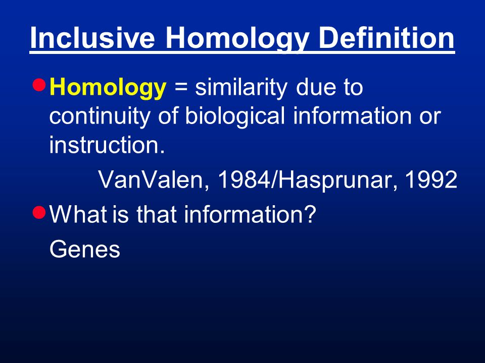 Inclusive Homology Definition  Homology = similarity due to continuity of biological information or instruction.