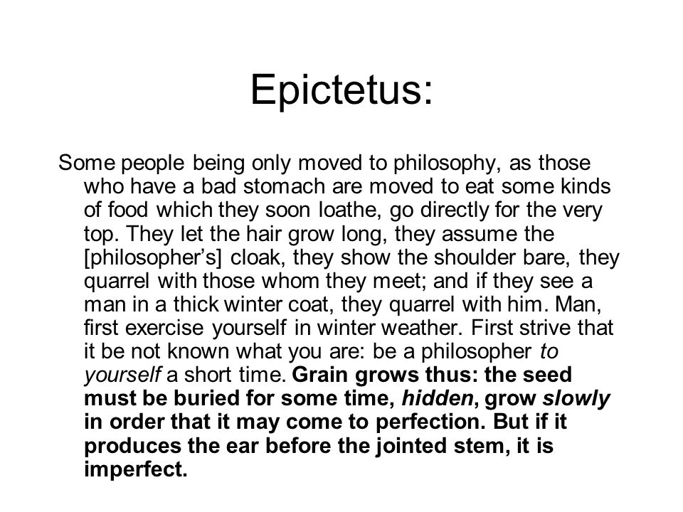Epictetus: Some people being only moved to philosophy, as those who have a bad stomach are moved to eat some kinds of food which they soon loathe, go directly for the very top.