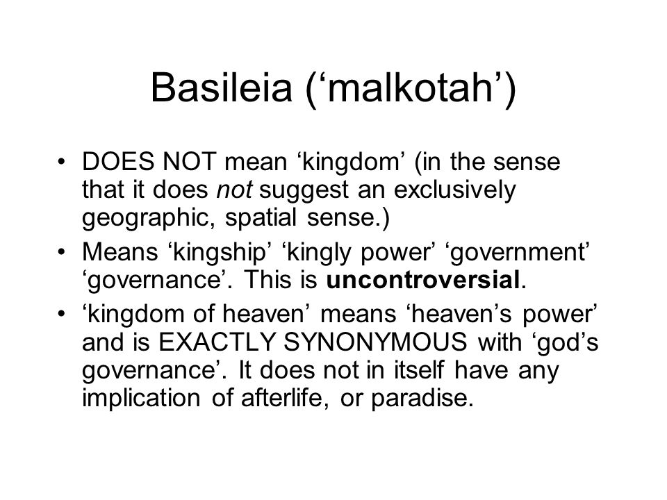 Basileia ('malkotah') DOES NOT mean 'kingdom' (in the sense that it does not suggest an exclusively geographic, spatial sense.) Means 'kingship' 'kingly power' 'government' 'governance'.