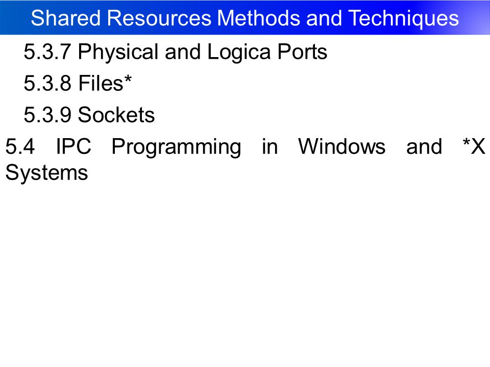 Shared Resources Methods and Techniques 5.3.7 Physical and Logica Ports 5.3.8 Files* 5.3.9 Sockets 5.4 IPC Programming in Windows and *X Systems