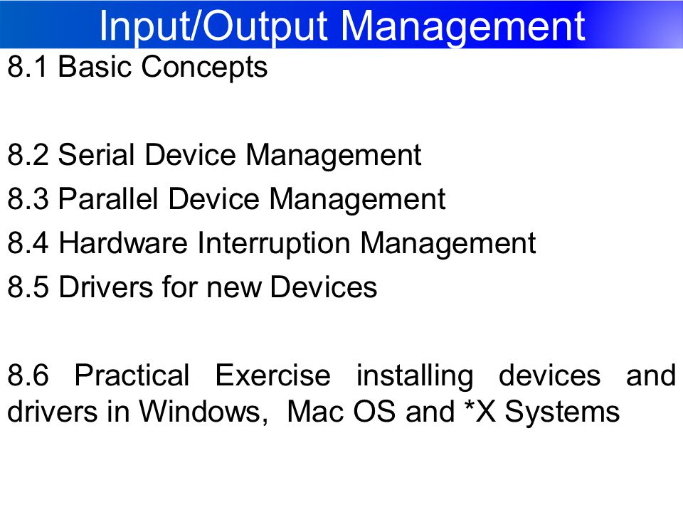 Input/Output Management 8.1 Basic Concepts 8.2 Serial Device Management 8.3 Parallel Device Management 8.4 Hardware Interruption Management 8.5 Drivers for new Devices 8.6 Practical Exercise installing devices and drivers in Windows, Mac OS and *X Systems