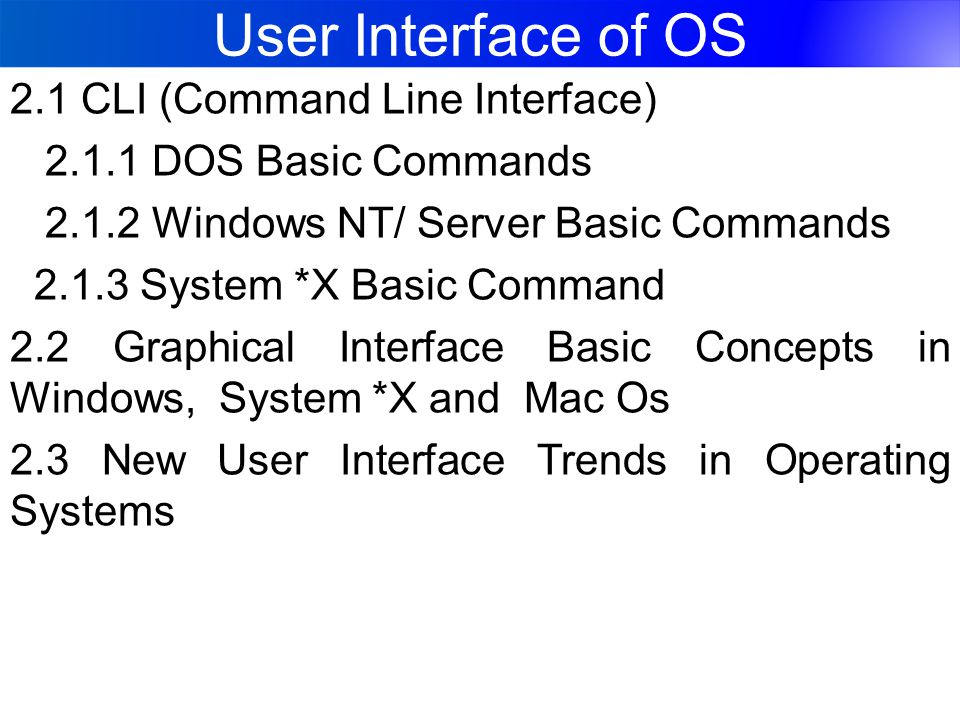 User Interface of OS 2.1 CLI (Command Line Interface) 2.1.1 DOS Basic Commands 2.1.2 Windows NT/ Server Basic Commands 2.1.3 System *X Basic Command 2.2 Graphical Interface Basic Concepts in Windows, System *X and Mac Os 2.3 New User Interface Trends in Operating Systems