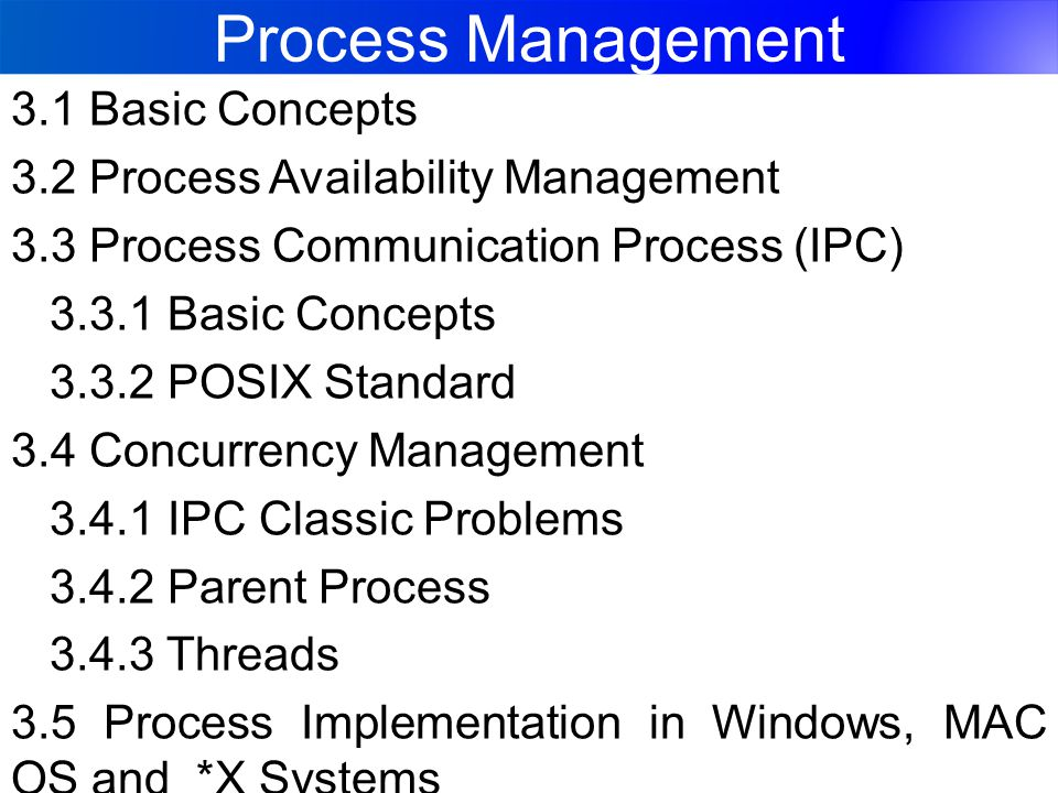 Process Management 3.1 Basic Concepts 3.2 Process Availability Management 3.3 Process Communication Process (IPC) 3.3.1 Basic Concepts 3.3.2 POSIX Standard 3.4 Concurrency Management 3.4.1 IPC Classic Problems 3.4.2 Parent Process 3.4.3 Threads 3.5 Process Implementation in Windows, MAC OS and *X Systems