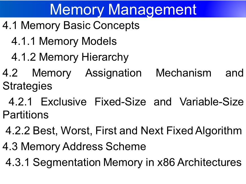 Memory Management 4.1 Memory Basic Concepts 4.1.1 Memory Models 4.1.2 Memory Hierarchy 4.2 Memory Assignation Mechanism and Strategies 4.2.1 Exclusive Fixed-Size and Variable-Size Partitions 4.2.2 Best, Worst, First and Next Fixed Algorithm 4.3 Memory Address Scheme 4.3.1 Segmentation Memory in x86 Architectures