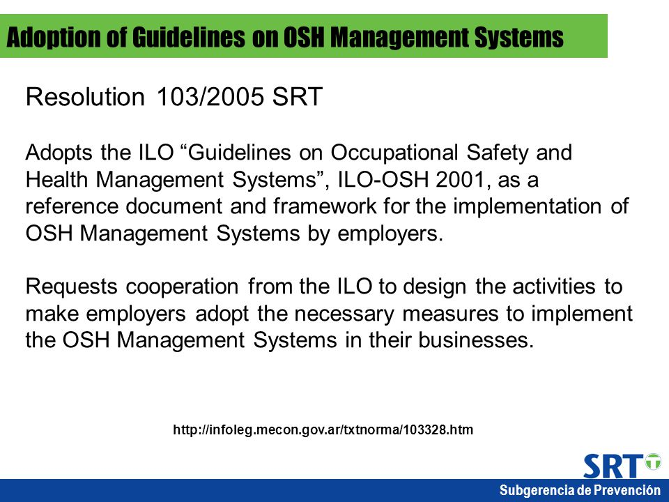 Subgerencia de Prevención Resolution 103/2005 SRT Adopts the ILO Guidelines on Occupational Safety and Health Management Systems , ILO-OSH 2001, as a reference document and framework for the implementation of OSH Management Systems by employers.
