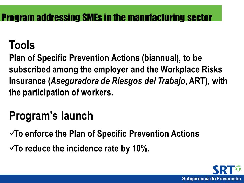 Subgerencia de Prevención Tools Plan of Specific Prevention Actions (biannual), to be subscribed among the employer and the Workplace Risks Insurance ( Aseguradora de Riesgos del Trabajo, ART), with the participation of workers.