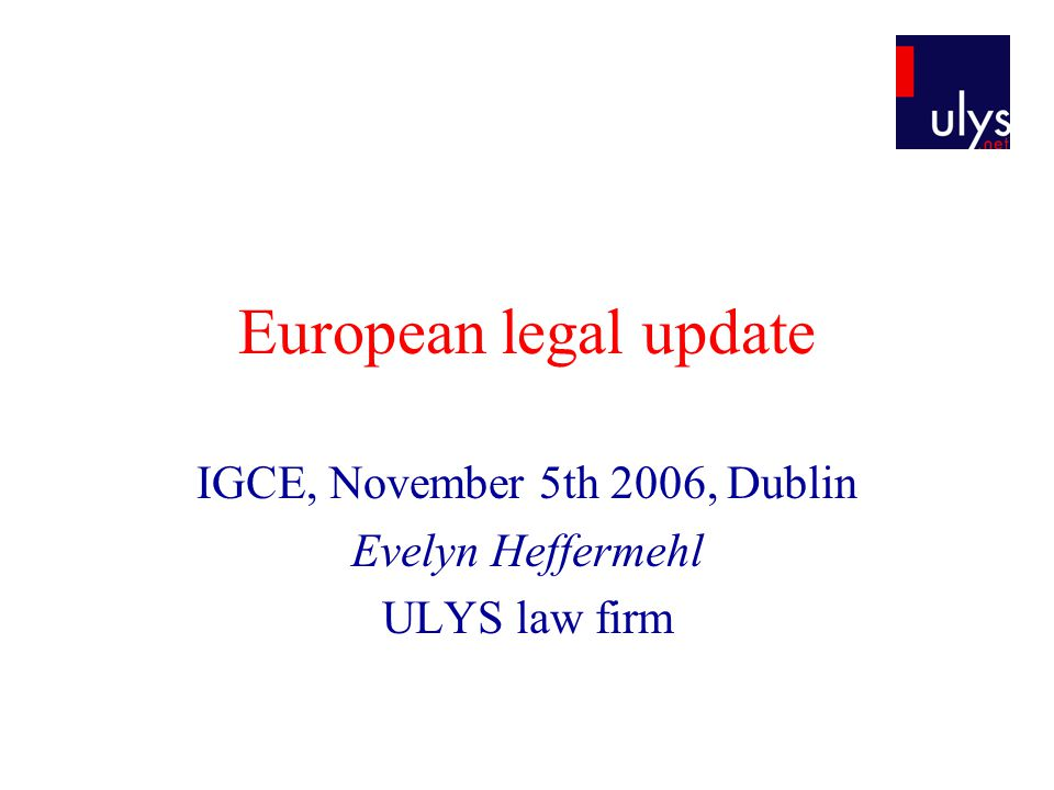 European legal update IGCE, November 5th 2006, Dublin Evelyn Heffermehl ULYS law firm