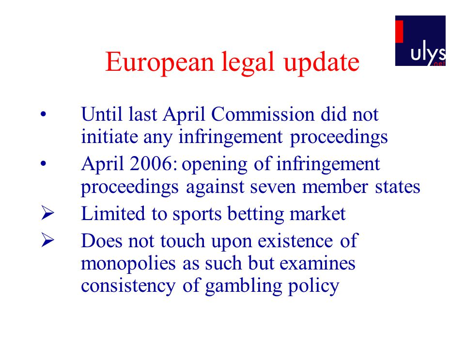 European legal update Commission infringement meeting October 12 th : new proceedings  Italy: disproportionate character of the Italian finance act 2006 imposing blocking of sites in view of article 49 EC Treaty  Austria: national legislation prohibits promotion and advertising of foreign casinos +discriminatory gambler protection provisions only protects Austrian nationals  France : restrictions imposed by national legislation on private online bookmakers licensed in the EU whilst ever expanding national offer by monopolies