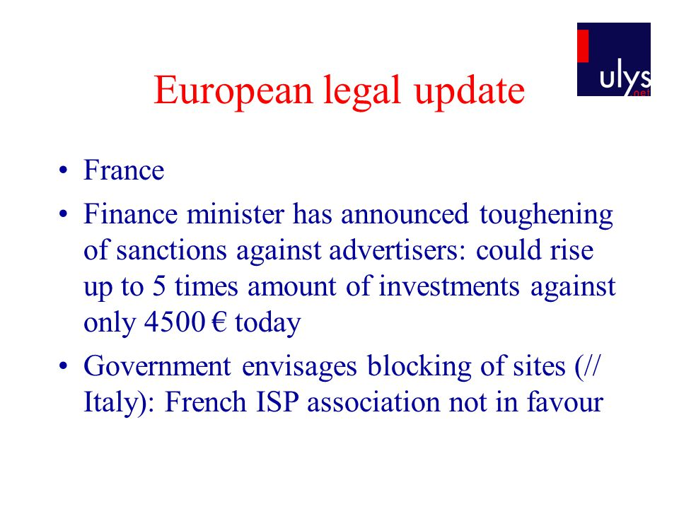 European legal update France Finance minister has announced toughening of sanctions against advertisers: could rise up to 5 times amount of investments against only 4500 € today Government envisages blocking of sites (// Italy): French ISP association not in favour