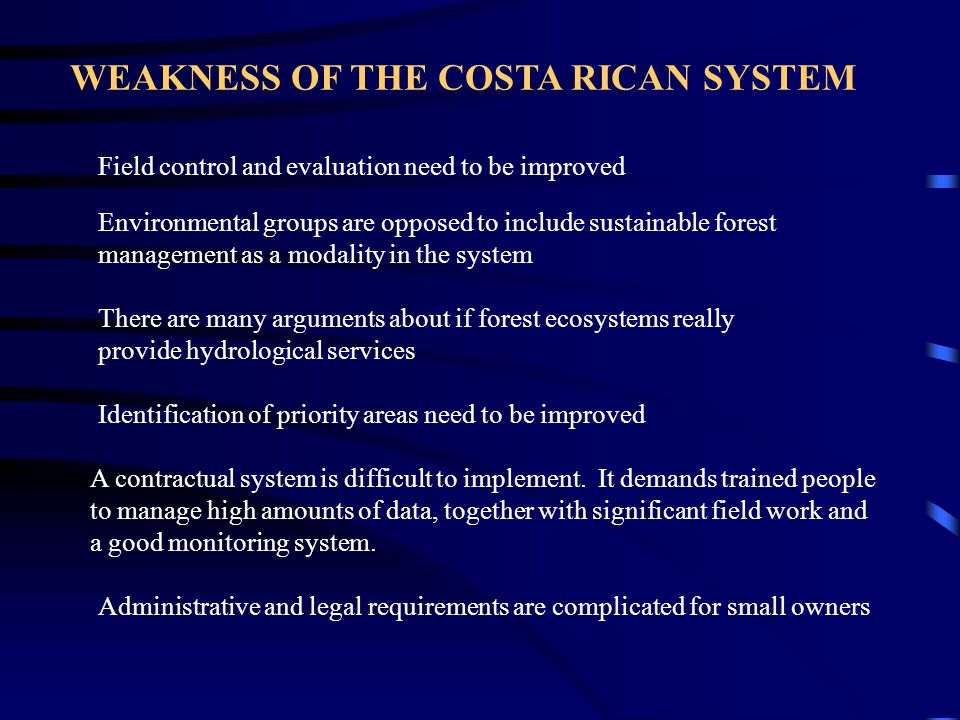 WEAKNESS OF THE COSTA RICAN SYSTEM Environmental groups are opposed to include sustainable forest management as a modality in the system Field control and evaluation need to be improved There are many arguments about if forest ecosystems really provide hydrological services A contractual system is difficult to implement.