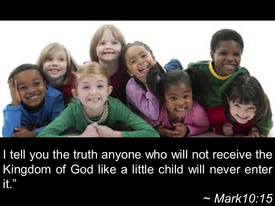 I tell you the truth anyone who will not receive the Kingdom of God like a little child will never enter it. ~ Mark10:15