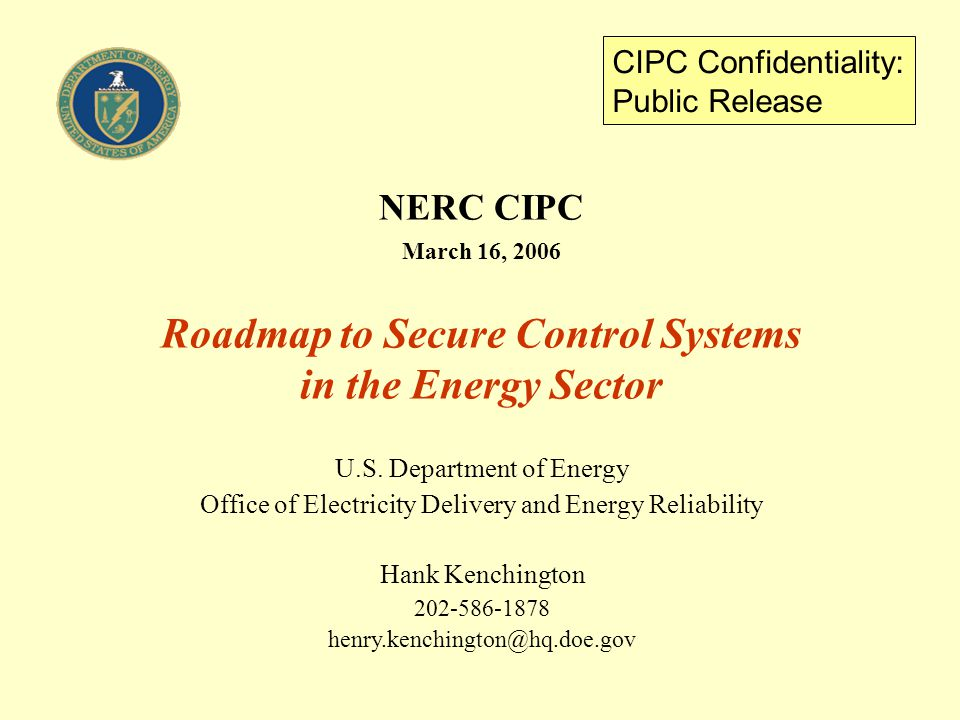 NERC CIPC March 16, 2006 Roadmap to Secure Control Systems in the Energy Sector U.S. Department of Energy Office of Electricity Delivery and Energy Re