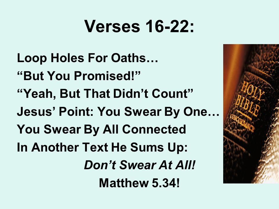 Verses 16-22: Loop Holes For Oaths… But You Promised! Yeah, But That Didn't Count Jesus' Point: You Swear By One… You Swear By All Connected In Another Text He Sums Up: Don't Swear At All.