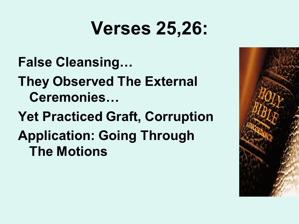 Verses 25,26: False Cleansing… They Observed The External Ceremonies… Yet Practiced Graft, Corruption Application: Going Through The Motions