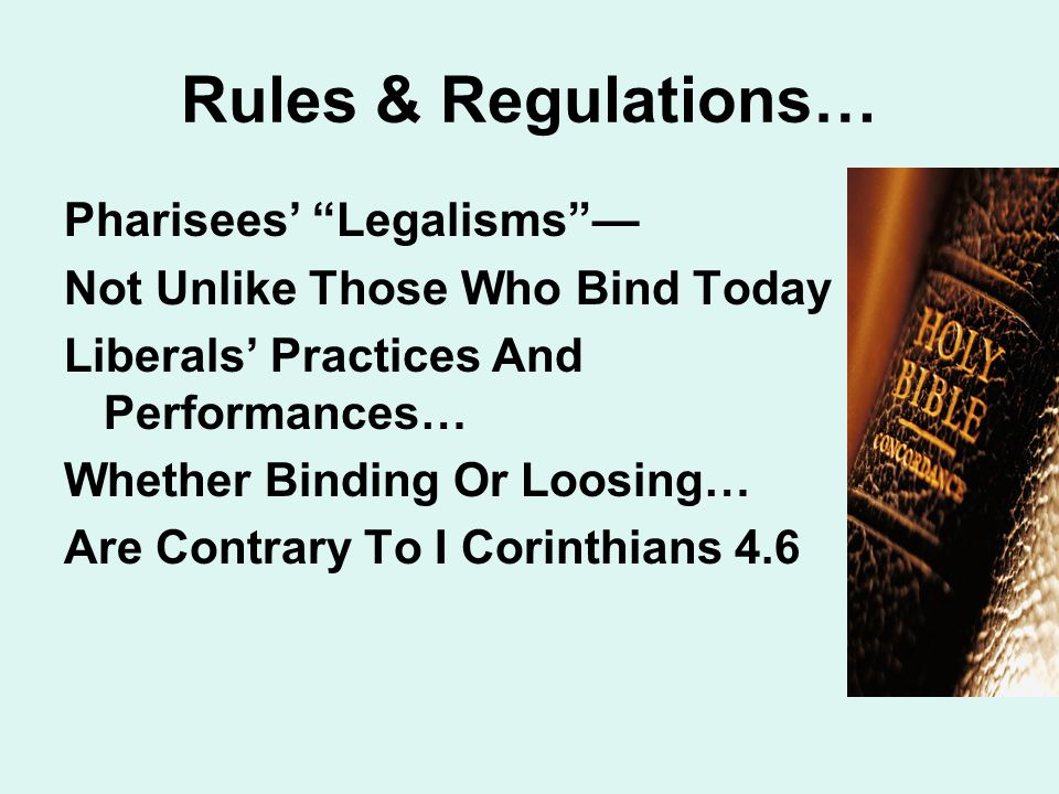 Rules & Regulations… Pharisees' Legalisms — Not Unlike Those Who Bind Today Liberals' Practices And Performances… Whether Binding Or Loosing… Are Contrary To I Corinthians 4.6
