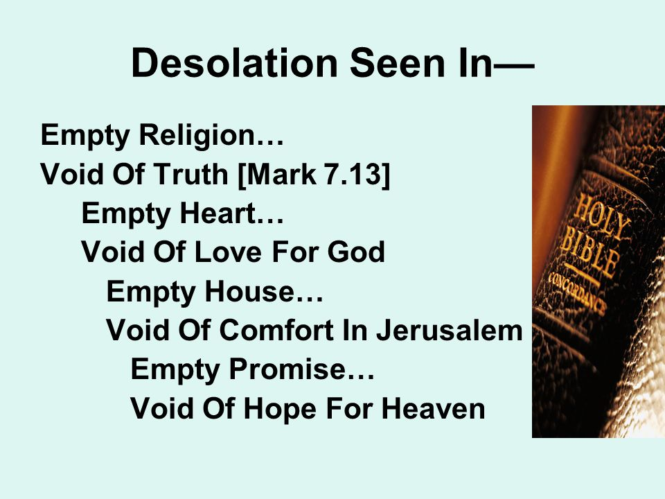 Desolation Seen In— Empty Religion… Void Of Truth [Mark 7.13] Empty Heart… Void Of Love For God Empty House… Void Of Comfort In Jerusalem Empty Promise… Void Of Hope For Heaven